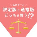 乙女ゲーム「通常版と限定版」どっちを買いますか?