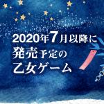 2020年7月以降に発売予定の乙女ゲーム